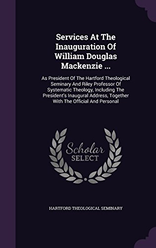 Services At The Inauguration Of William Douglas Mackenzie .: As President Of The Hartford Theological Seminary And Riley Professor Of Systematic Together With The Official And Personal