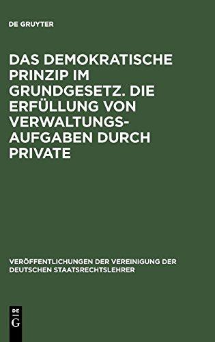 Das demokratische Prinzip im Grundgesetz. Die Erfüllung von Verwaltungsaufgaben durch Private: Berichte und Diskussionen auf der Tagung der ... der Deutschen Staatsrechtslehrer, Band 29)