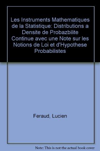 Les Instruments Mathematiques de la Statistique: Distributions a Densite de Probazbilite Continue avec une Note sur les Notions de Loi et d'Hypothese Probabilistes par Lucien Feraud