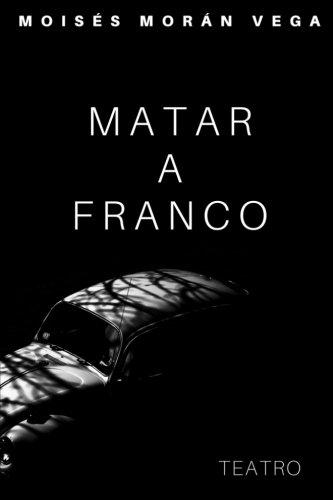 Matar a Franco por Dr Moisés Morán Vega