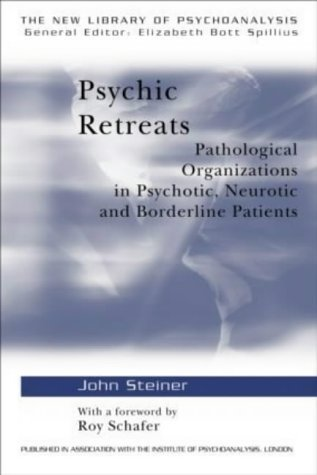 Psychic Retreats: Pathological Organizations in Psychotic, Neurotic and Borderline Patients: Pathological Organisations in Psychotic, Neurotic and Borderline Patients (New Library of Psychoanalysis) by Steiner, John (1993)