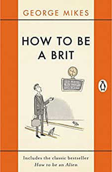 How to be a Brit: The Classic Bestselling Guide de [Mikes, George]