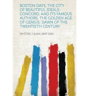 Boston Days, the City of Beautiful Ideals; Concord, and Its Famous Authors; The Golden Age of Genius; Dawn of the Twentieth Century (Paperback)(German) - Common