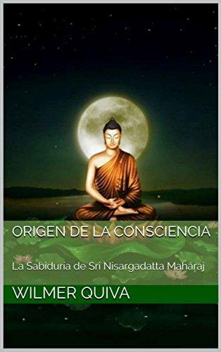 ORIGEN DE LA CONSCIENCIA: La Sabiduría de Sri Nisargadatta Maharaj