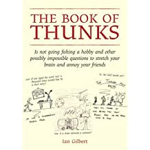 [(The Book of Thunks: Is Not Going Fishing a Hobby and Other Possibly Impossible Questions to Stretch Your Brain and Annoy Your Friends)] [Author: Ian Gilbert] published on (September, 2012)