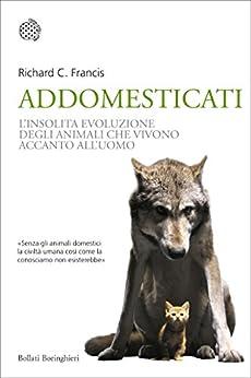 Addomesticati: La strana evoluzione degli animali che vivono accanto all'uomo di [Francis, Richard C.]