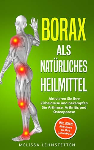 Borax als natürliches Heilmittel: Aktivieren Sie ihre Zirbeldrüse und bekämpfen Sie Arthrose, Arthritis und Osteoporose. Inkl. BONUS: Aktivieren Sie Ihre ... (Gesünder leben, Wohlbefinden steigern 4) -