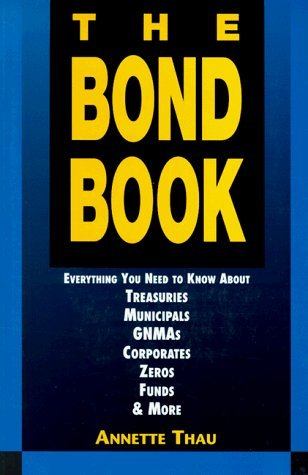 The Bond Book: Everything You Need to Know About Treasuries, Municipals, Gnmas, Corporates, Zeros, Funds and More by Annette Thau (1994-11-04)