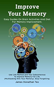 Improve Your Memory: Easy Guides on Brain Activities and Diet For Memory Improvement. Use Link Method and Your Subconscious To Improve Memory For Life. ... Kills Your Memory). (English Edition) von [Teo, James Donathan]