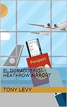 El Dorado? No! Heathrow Airport by [Levy, Tony]