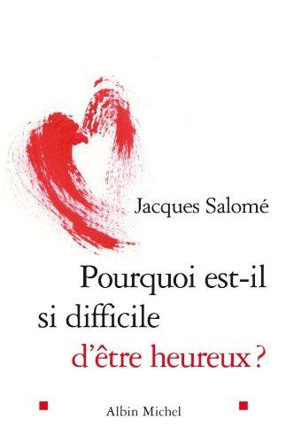 Pourquoi est-il si difficile d'être heureux ? (PRATIQUE) par Jacques Salomé