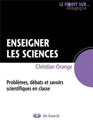 Enseigner les sciences : Problèmes, débats et savoirs scientifiques en classe par Christian Orange