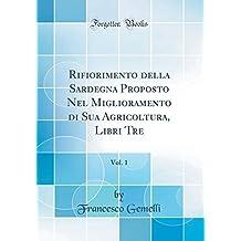 Rifiorimento della Sardegna Proposto Nel Miglioramento di Sua Agricoltura, Libri Tre, Vol. 1 (Classic Reprint)