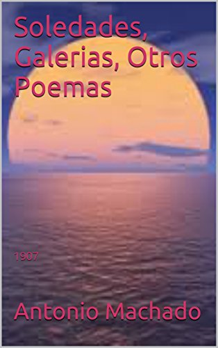 Soledades, Galerias, Otros Poemas: 1907 (Spanish Edition) eBook: Antonio Machado