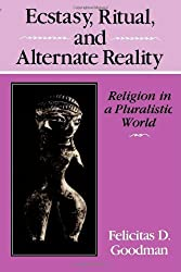 Ecstasy, Ritual and Alternate Reality: Religion in a Pluralistic World by Felicitas D Goodman (1988-01-01)