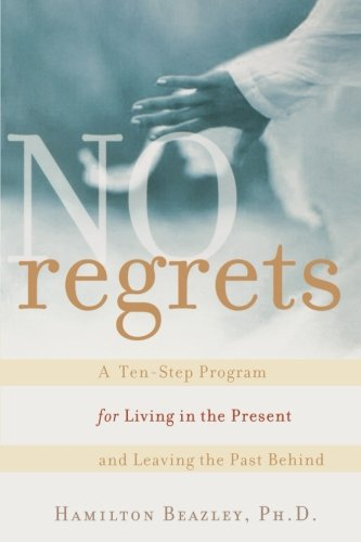 No Regrets: A Ten-Step Program for Living in the Present and Leaving the Past Behind: A ten-Step Program for Living in the Present and Leaving the Past Behind