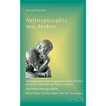 Anthroposophie neu denken: Anthroposophie und ihr gnostizistischer Schatten; Das Wesen Anthroposophia; Harry Potter und die sieben Tore der Theosophie (Reihe Geisteswissenschaft)