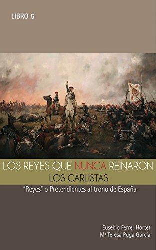 """LOS REYES QUE NUNCA REINARON: Los Carlistas.: """"Reyes"""" o pretendientes al trono de España (Biografías Históricas nº 5) por EUSEBIO FERRER HORTET"""