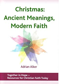 Christmas: Ancient Meanings, Modern Faith (Together in Hope Book 3) by [Alker, Adrian]
