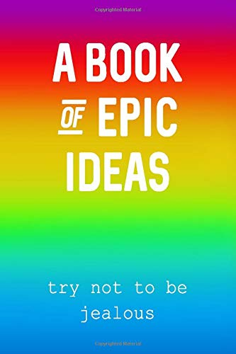 A Book Of Epic Ideas - Try Not To Be Jealous RAINBOW EDITION: A Slightly Sarcastic Inspirational Lined Notebook (100 Lined Blank Pages, Soft Cover) ... friends! (WONDERFUL RAINBOW SERIES, Band 1)