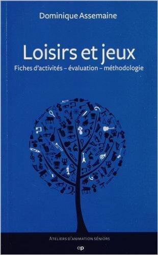 Loisirs et jeux : Fiches d'activits - valuation - mthodologie (Ateliers d'animation sniors) de Dominique Assemaine ( 31 octobre 2012 )