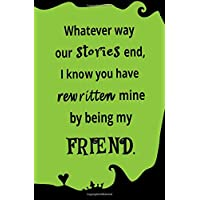 Whatever Way Our Stories End, I Know You Have Rewritten Mine By Being My Friend: Blank Journal and Friendship Gift