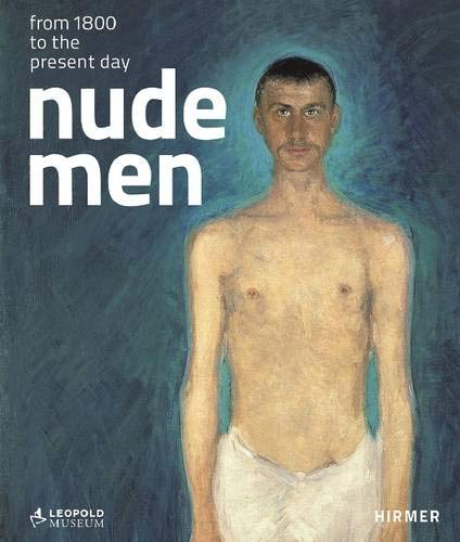 Nude Men. From 1800 to the present day: Catalogue to the exhibition at Leopold Museum in Vienna from 19.10.2012-28.1.2013 -