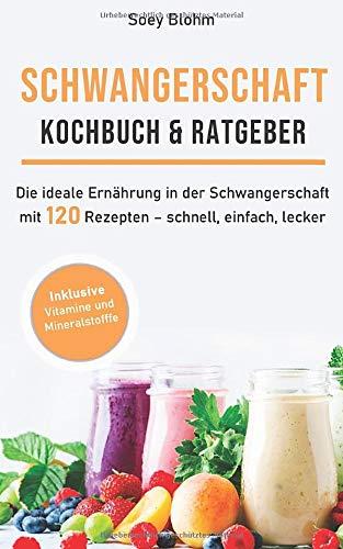 Schwangerschaft Kochbuch & Ratgeber: Die ideale Ernährung in der Schwangerschaft mit 120 Rezepten - schnell, einfach, lecker (Schwangerschaft Ernährung, Band 1)