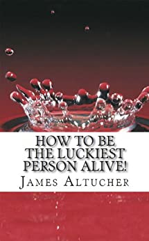 How To Be The Luckiest Person Alive! (English Edition) par [Altucher, James]