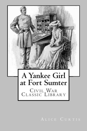 A Yankee Girl at Fort Sumter: Civil War Classic Library by Alice Turner Curtis (2012-11-22)