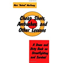 Cheap Shots, Ambushes, and Other Lessons: A Down and Dirty Book on Streetfighting and Survival