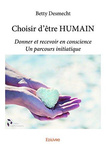 Choisir d'être HUMAIN: Donner et recevoir en conscience - Un parcours initiatique (Collection Classique) par Betty Desmecht