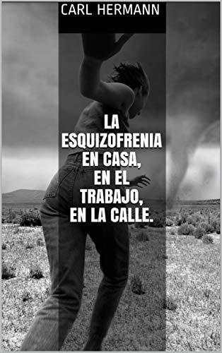 LA ESQUIZOFRENIA EN CASA, EN EL TRABAJO, EN LA CALLE. por CARL HERMANN