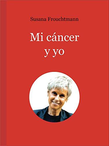 Descargar Libro Mi cáncer y yo: Qué hacer para vencer un cáncer. Contiene 'Guía de nutrición para enfermos de cáncer' de Susana Frouchtmann