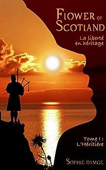 Flower of Scotland - La Liberté en Héritage: Tome 1 : L'Héritière par [DAMGE, Sophie]