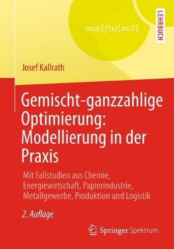 Gemischt-ganzzahlige Optimierung: Modellierung in der Praxis: Mit Fallstudien aus Chemie, Energiewirtschaft, Papierindustrie, Metallgewerbe, Produktion und Logistik by Josef Kallrath (2012-11-06)