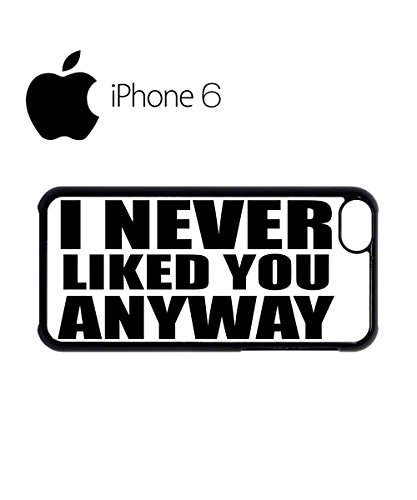 I Never Liked You Anyway Swag Mobile Phone Case Back Cover Coque Housse Etui Noir Blanc pour iPhone 6 Black Noir