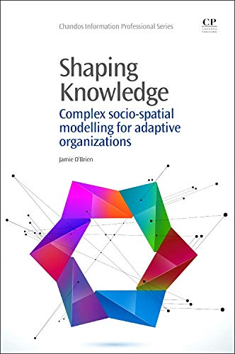Shaping Knowledge: Complex Socio-Spatial Modelling for Adaptive Organizations (Chandos Information Professional Series)