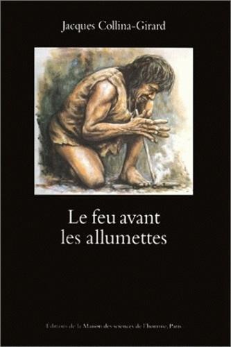 Le feu avant les allumettes. expérimentations et mythes techniques par Jacques Collina-Girard