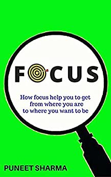 Focus: How focus help you to get from where you are to where you want to be by [Sharma, Puneet]