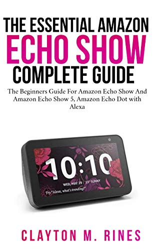 The Essential Amazon Echo Show Complete Guide: The Beginners Guide for Amazon echo show and Amazon echo Show 5, Amazon Echo Dot with Alexa (English Edition)