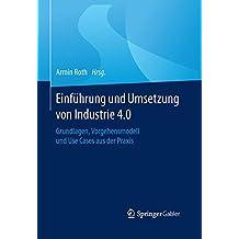 Einführung und Umsetzung von Industrie 4.0: Grundlagen, Vorgehensmodell und Use Cases aus der Praxis