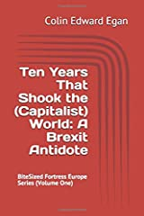 Ten Years That Shook the (Capitalist) World: A Brexit Antidote: BiteSized Fortress Europe Series Paperback