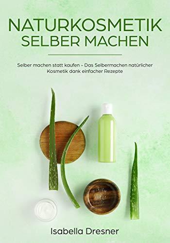 Naturkosmetik selber machen: Selber machen statt kaufen - Das Selbermachen natürlicher Kosmetik dank einfacher Rezepte -