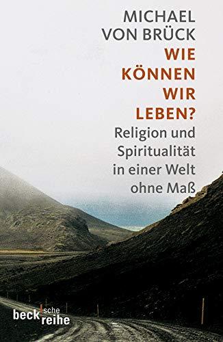 Wie können wir leben?: Religion und Spiritualität in einer Welt ohne Maß (Beck'sche Reihe)