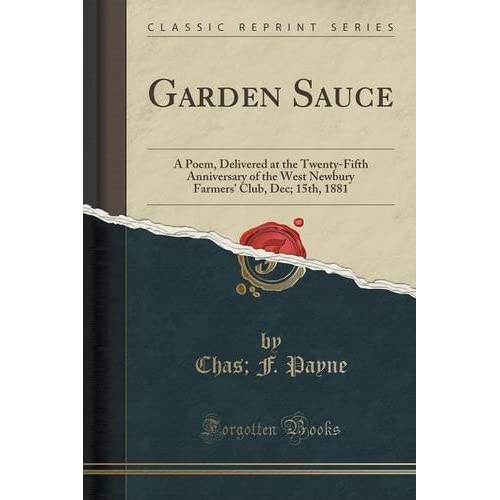 Garden Sauce: A Poem, Delivered at the Twenty-Fifth Anniversary of the West Newbury Farmers' Club, Dec; 15th, 1881 (Classic Reprint) by Chas; F. Payne (2015-09-27)