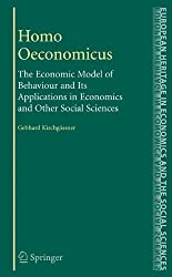 Homo Oeconomicus: The Economic Model of Behaviour and Its Applications in Economics and Other Social Sciences (The European Heritage in Economics and the Social Sciences, Band 6)