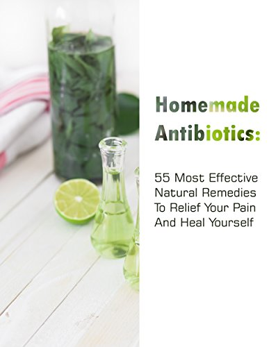 Homemade Antibiotics: 55 Most  Effective Natural Remedies To Relief Your Pain And Heal Yourself (English Edition)