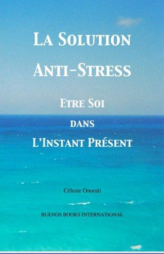 La Solution Anti-Stress: Etre Soi Dans L'Instant Présent
