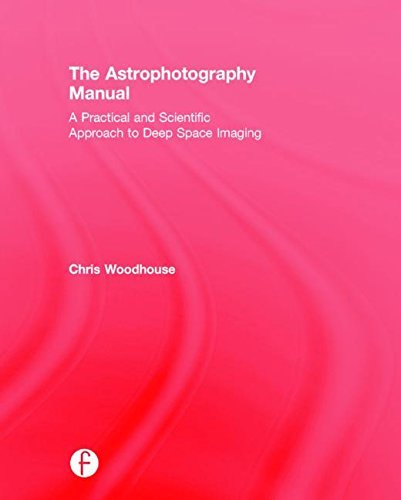 The Astrophotography Manual: A Practical and Scientific Approach to Deep Space Imaging by Chris Woodhouse (2015-07-22)